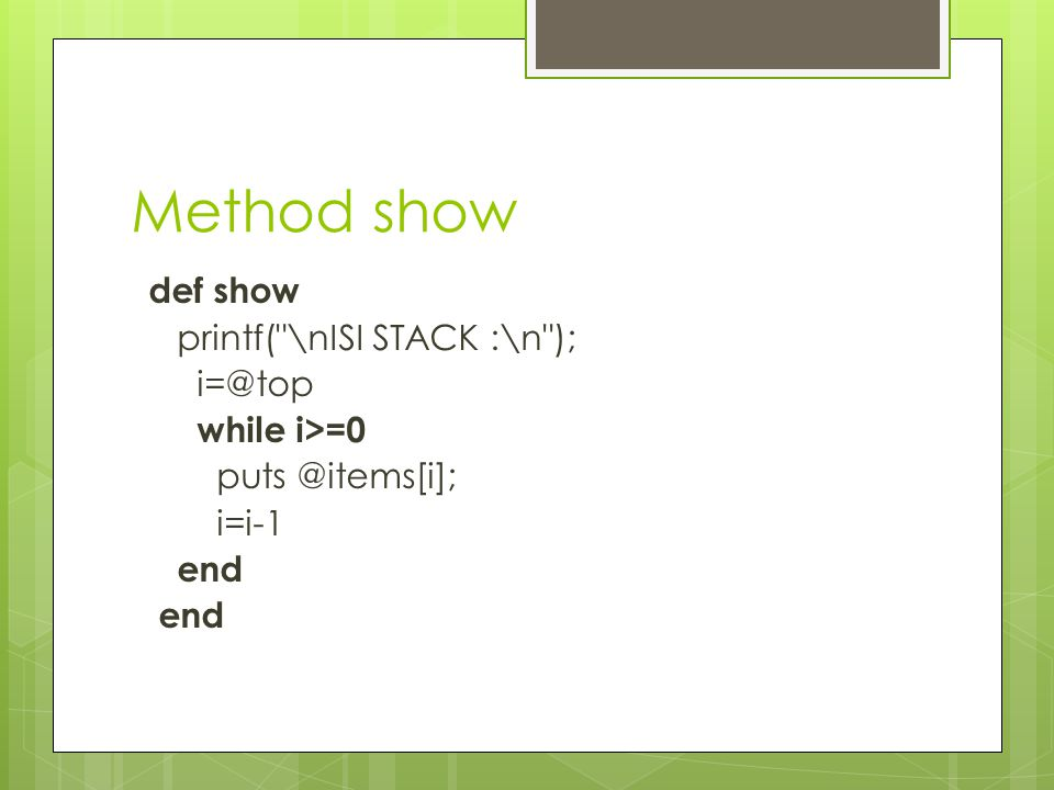 Method show def show printf( \nISI STACK :\n ); i=@top while i>=0 puts @items[i]; i=i-1 end
